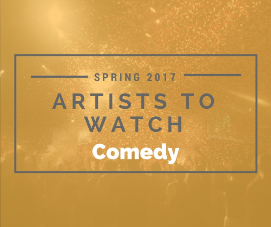 Artists to Watch Spring 2017: Comedy