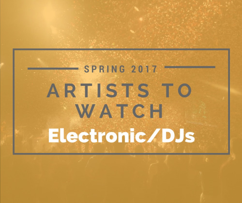 Artists to Watch Spring 2017: Electronic/DJs